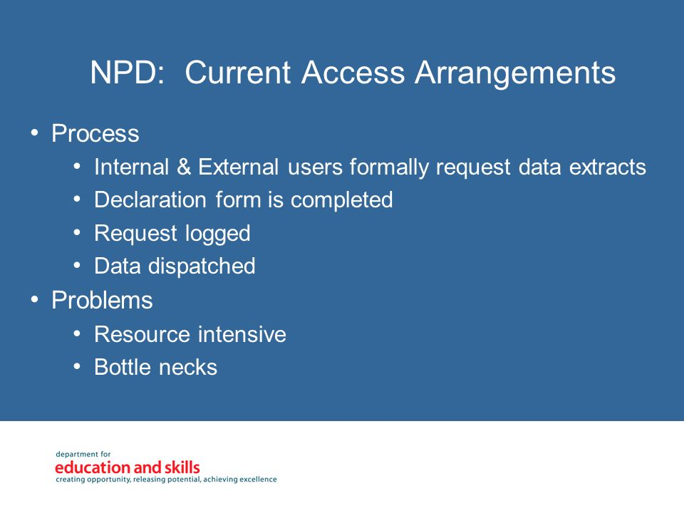 NPD: Current Access Arrangements Process Internal & External users formally request data extracts Declaration form is completed Request logged Data di