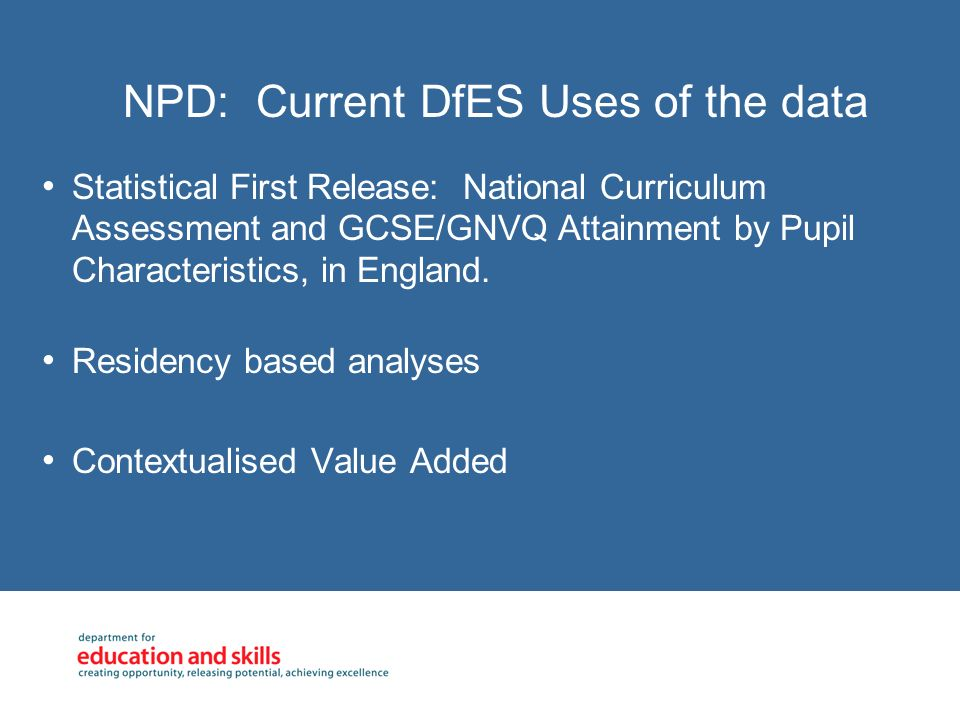 NPD: Current DfES Uses of the data Statistical First Release: National Curriculum Assessment and GCSE/GNVQ Attainment by Pupil Characteristics, in England.