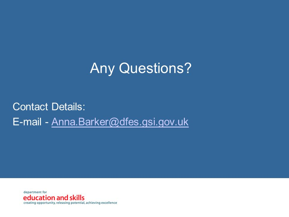Any Questions? Contact Details: E-mail - Anna.Barker@dfes.gsi.gov.ukAnna.Barker@dfes.gsi.gov.uk