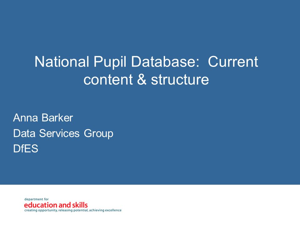 National Pupil Database: Current content & structure Anna Barker Data Services Group DfES