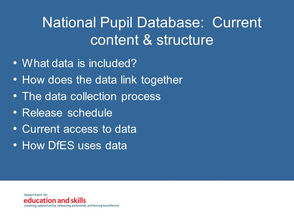 National Pupil Database: Current content & structure What data is included? How does the data link together The data collection process Release schedu