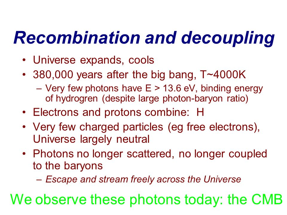 Recombination and decoupling Universe expands, cools 380,000 years after the big bang, T~4000K –Very few photons have E > 13.6 eV, binding energy of h