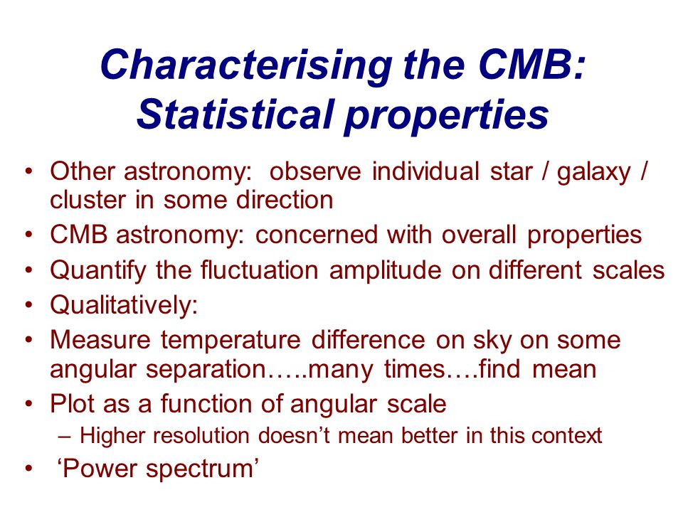 Characterising the CMB: Statistical properties Other astronomy: observe individual star / galaxy / cluster in some direction CMB astronomy: concerned