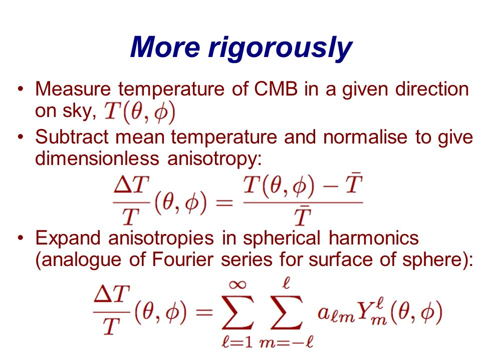 More rigorously Measure temperature of CMB in a given direction on sky, Subtract mean temperature and normalise to give dimensionless anisotropy: Expa