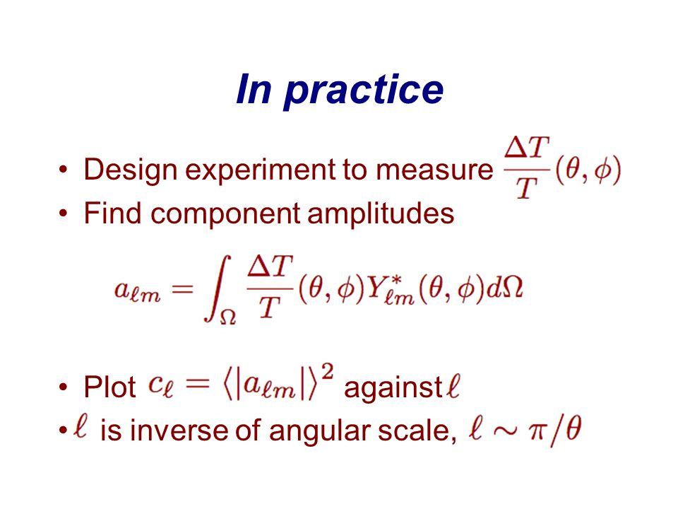 In practice Design experiment to measure Find component amplitudes Plot against is inverse of angular scale,