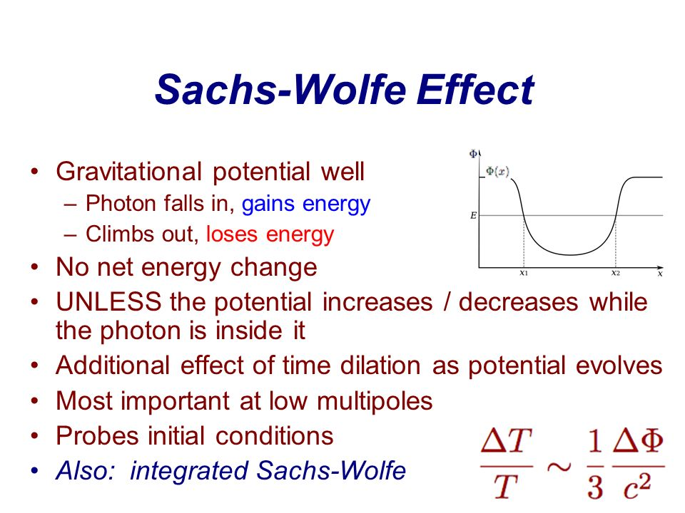 Sachs-Wolfe Effect Gravitational potential well –Photon falls in, gains energy –Climbs out, loses energy No net energy change UNLESS the potential inc