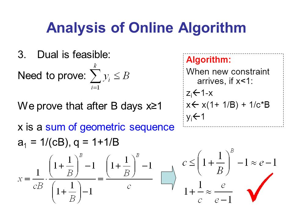 Analysis of Online Algorithm 3.Dual is feasible: Need to prove: We prove that after B days x1 x is a sum of geometric sequence a 1 = 1/(cB), q = 1+1/B Algorithm: When new constraint arrives, if x<1: z i 1-x x x(1+ 1/B) + 1/c*B y i 1