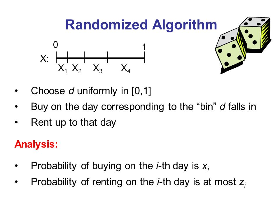 Randomized Algorithm Choose d uniformly in [0,1] Buy on the day corresponding to the bin d falls in Rent up to that day Analysis: Probability of buying on the i-th day is x i Probability of renting on the i-th day is at most z i X1X1 X2X2 X3X3 X4X4 0 1 X: