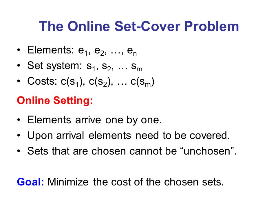 The Online Set-Cover Problem Elements: e 1, e 2, …, e n Set system: s 1, s 2, … s m Costs: c(s 1 ), c(s 2 ), … c(s m ) Online Setting: Elements arrive one by one.