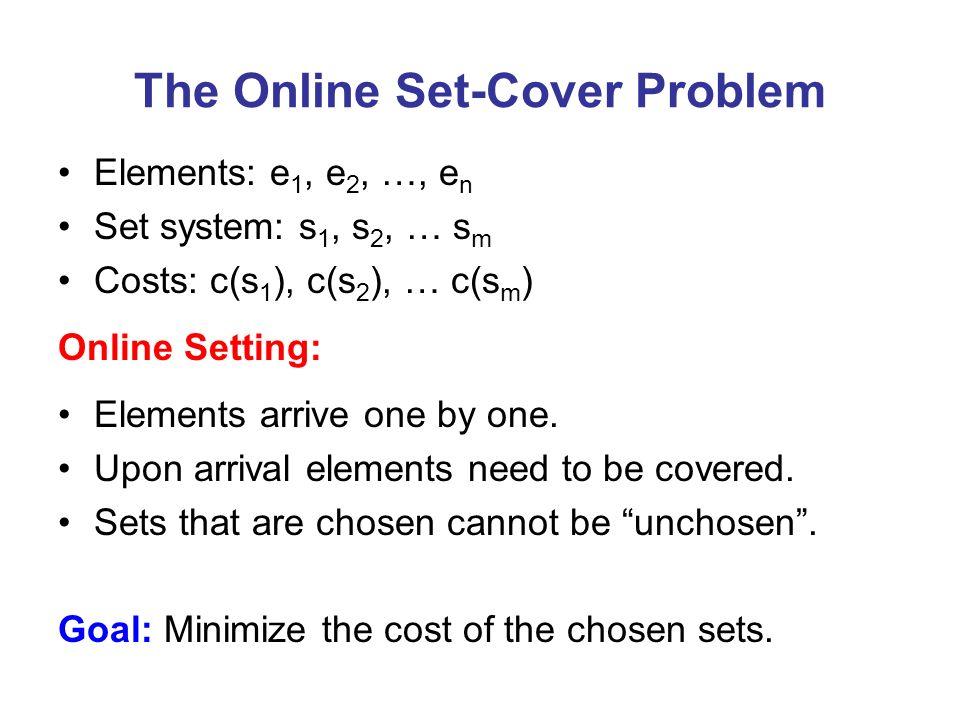 The Online Set-Cover Problem Elements: e 1, e 2, …, e n Set system: s 1, s 2, … s m Costs: c(s 1 ), c(s 2 ), … c(s m ) Online Setting: Elements arrive