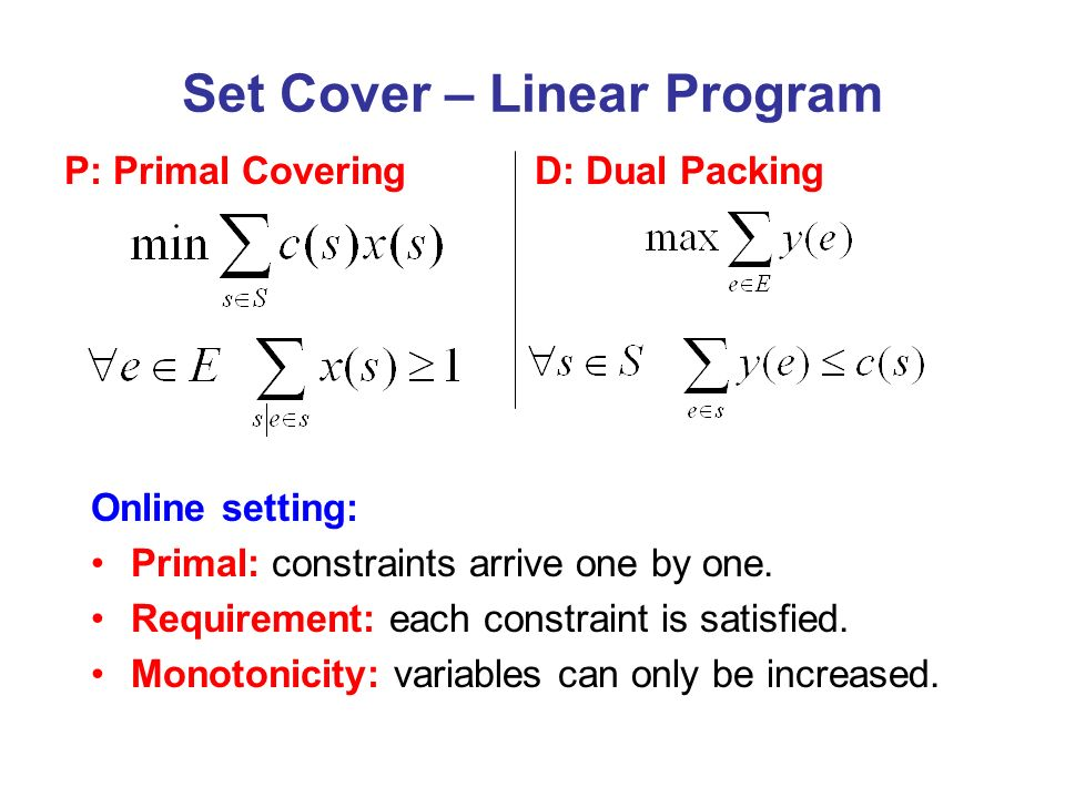 D: Dual Packing Set Cover – Linear Program P: Primal Covering Online setting: Primal: constraints arrive one by one. Requirement: each constraint is s