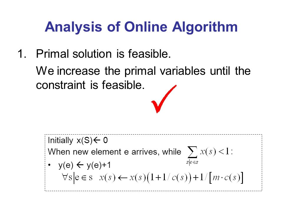 Analysis of Online Algorithm 1.Primal solution is feasible. We increase the primal variables until the constraint is feasible. Initially x(S) 0 When n