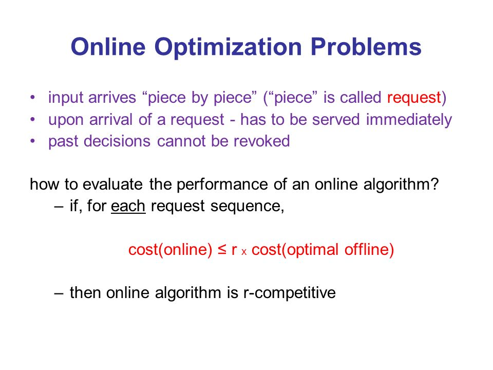 Online Optimization Problems input arrives piece by piece (piece is called request) upon arrival of a request - has to be served immediately past decisions cannot be revoked how to evaluate the performance of an online algorithm.