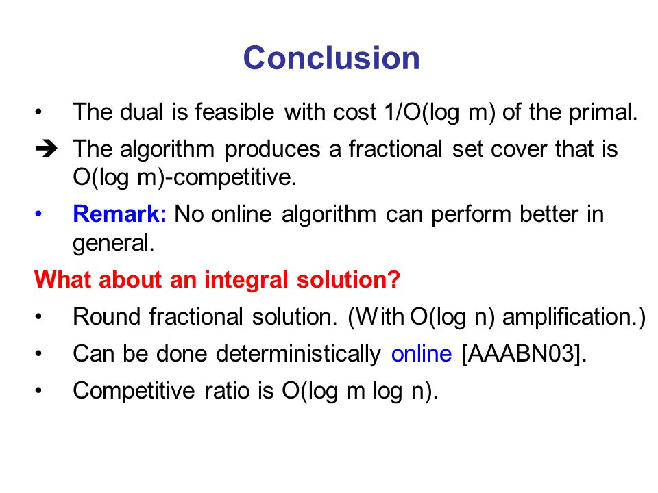 Conclusion The dual is feasible with cost 1/O(log m) of the primal. The algorithm produces a fractional set cover that is O(log m)-competitive. Remark