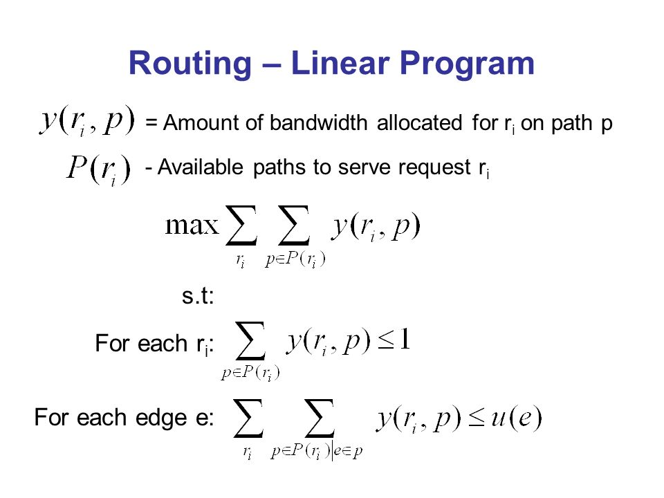 Routing – Linear Program s.t: For each r i : For each edge e: = Amount of bandwidth allocated for r i on path p - Available paths to serve request r i