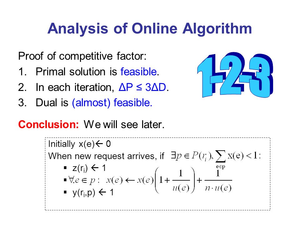 Analysis of Online Algorithm Proof of competitive factor: 1.Primal solution is feasible. 2.In each iteration, ΔP 3ΔD. 3.Dual is (almost) feasible. Con