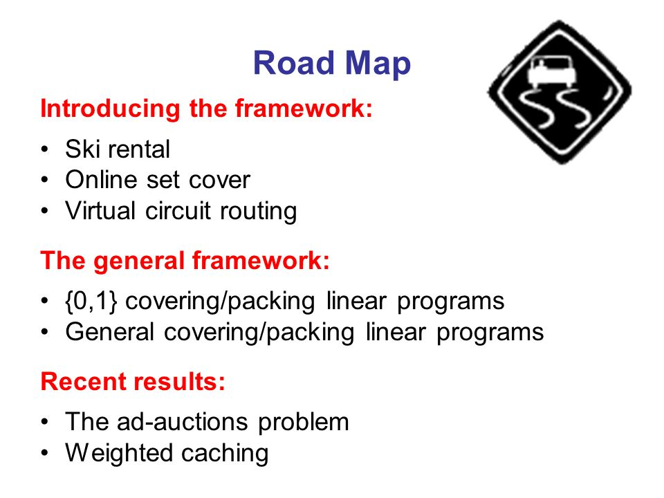 Road Map Introducing the framework: Ski rental Online set cover Virtual circuit routing The general framework: {0,1} covering/packing linear programs