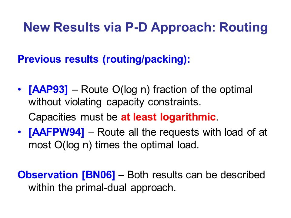 New Results via P-D Approach: Routing Previous results (routing/packing): [AAP93] – Route O(log n) fraction of the optimal without violating capacity