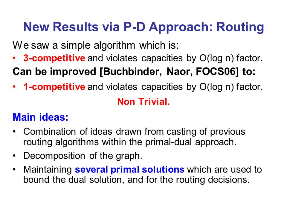 New Results via P-D Approach: Routing We saw a simple algorithm which is: 3-competitive and violates capacities by O(log n) factor.