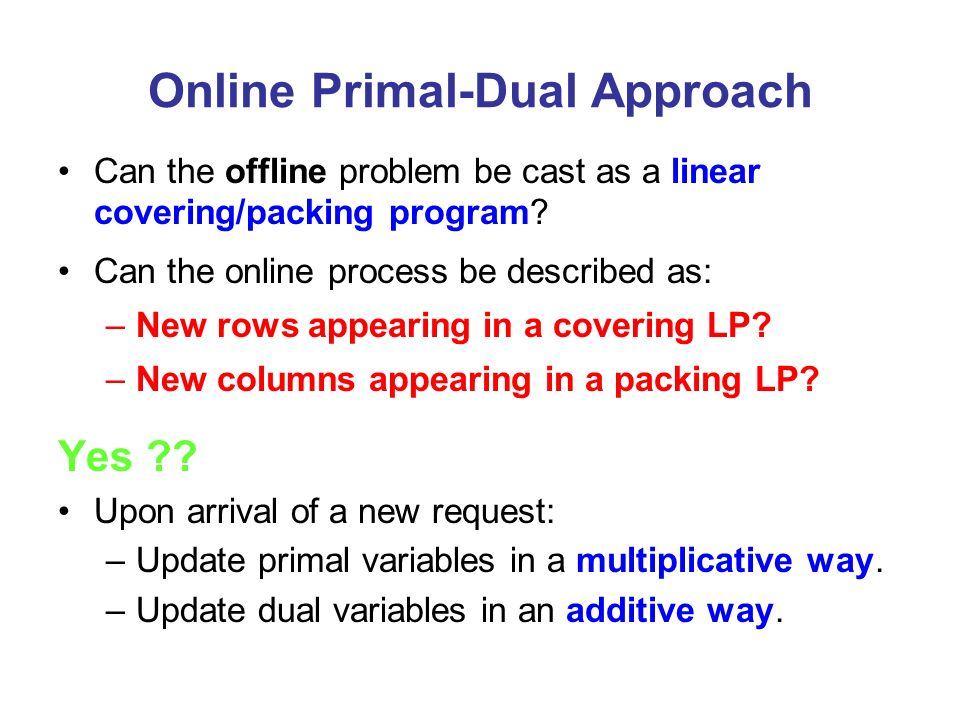 Online Primal-Dual Approach Can the offline problem be cast as a linear covering/packing program? Can the online process be described as: –New rows ap