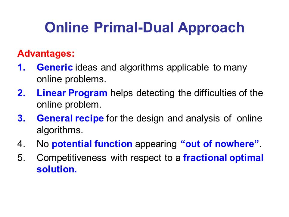 Online Primal-Dual Approach Advantages: 1.Generic ideas and algorithms applicable to many online problems. 2.Linear Program helps detecting the diffic