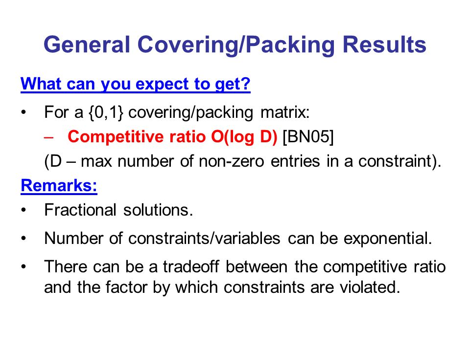 General Covering/Packing Results What can you expect to get? For a {0,1} covering/packing matrix: –Competitive ratio O(log D) [BN05] (D – max number o