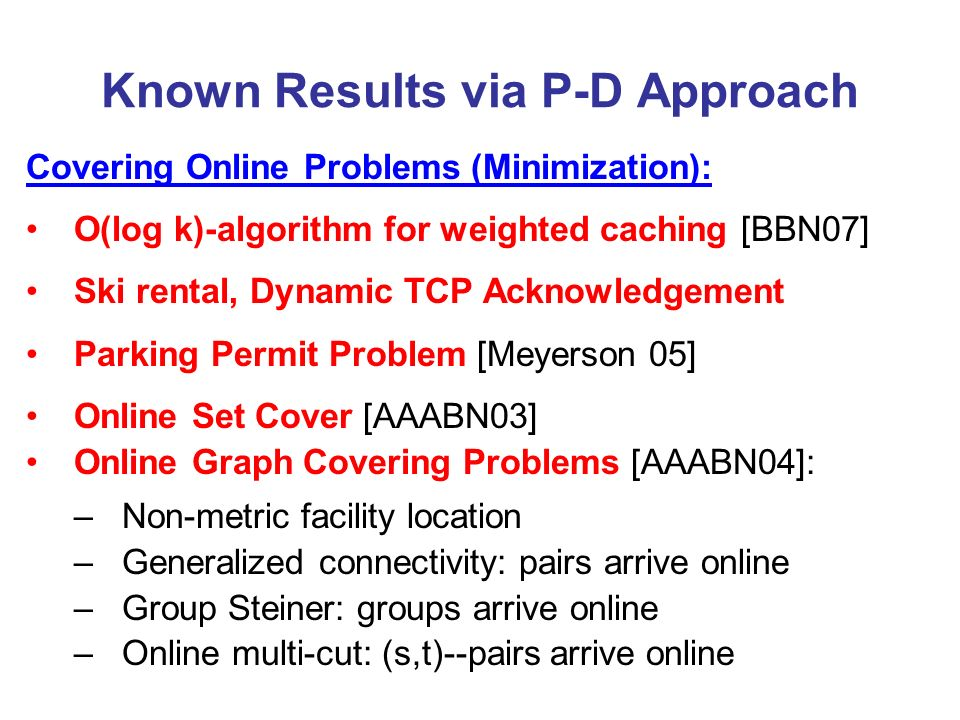 Known Results via P-D Approach Covering Online Problems (Minimization): O(log k)-algorithm for weighted caching [BBN07] Ski rental, Dynamic TCP Acknowledgement Parking Permit Problem [Meyerson 05] Online Set Cover [AAABN03] Online Graph Covering Problems [AAABN04]: –Non-metric facility location –Generalized connectivity: pairs arrive online –Group Steiner: groups arrive online –Online multi-cut: (s,t)--pairs arrive online
