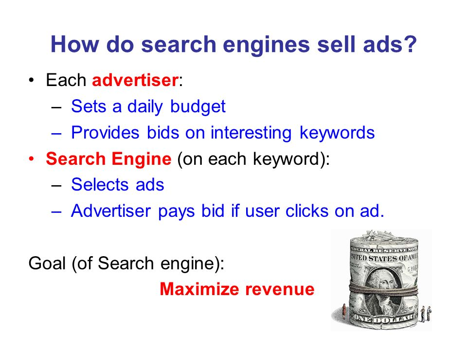 How do search engines sell ads? Each advertiser: – Sets a daily budget – Provides bids on interesting keywords Search Engine (on each keyword): – Sele