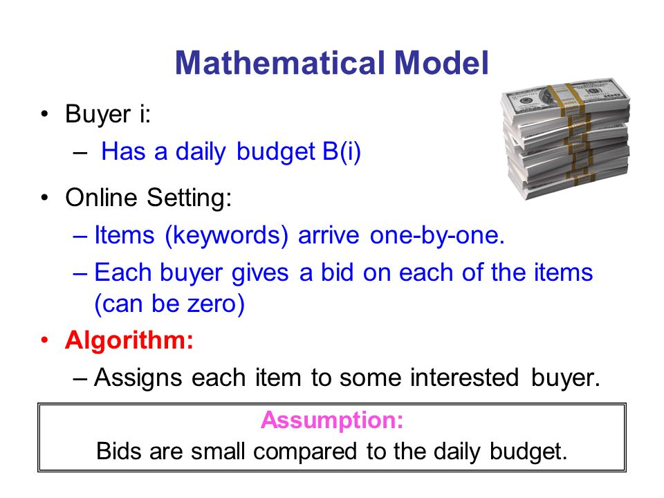 Mathematical Model Buyer i: – Has a daily budget B(i) Online Setting: –Items (keywords) arrive one-by-one. –Each buyer gives a bid on each of the item