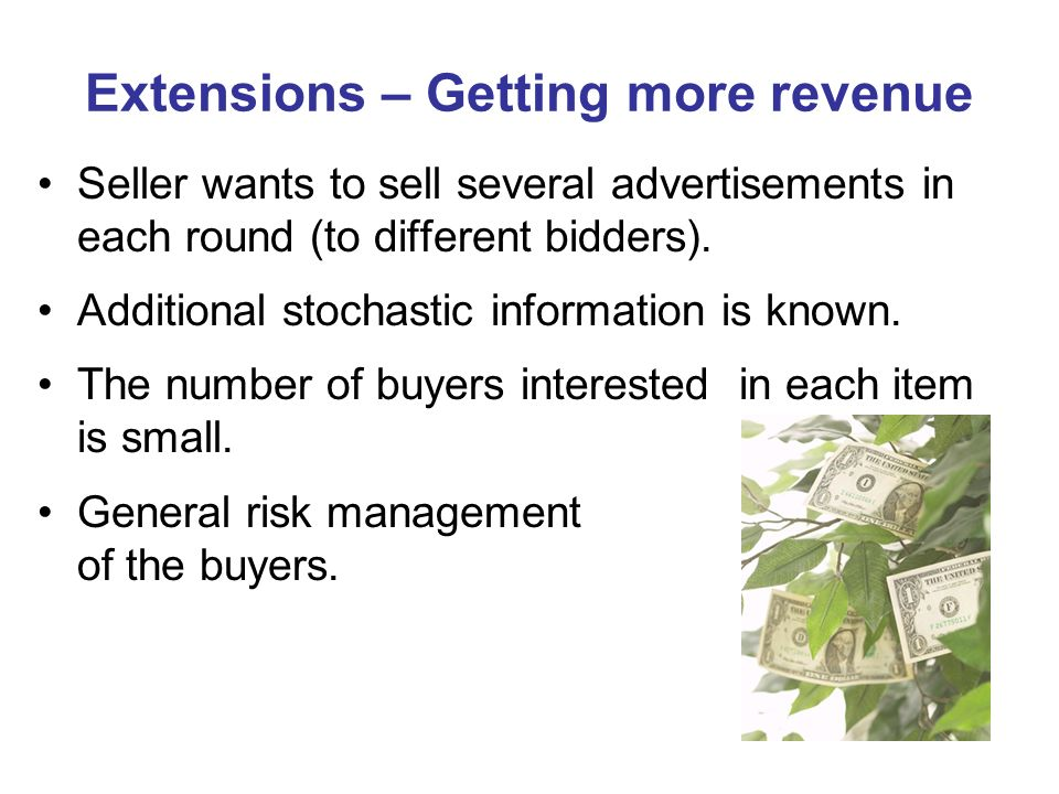 Extensions – Getting more revenue Seller wants to sell several advertisements in each round (to different bidders). Additional stochastic information