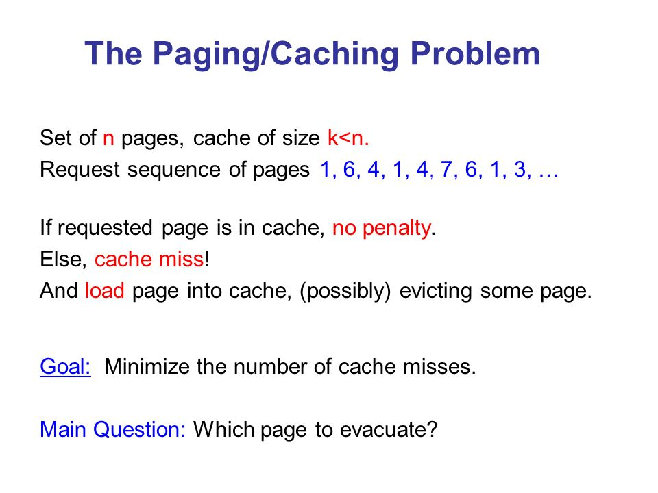 The Paging/Caching Problem Set of n pages, cache of size k<n. Request sequence of pages 1, 6, 4, 1, 4, 7, 6, 1, 3, … If requested page is in cache, no