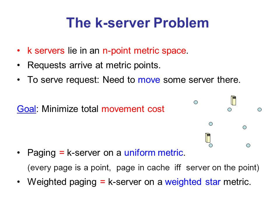 The k-server Problem k servers lie in an n-point metric space. Requests arrive at metric points. To serve request: Need to move some server there. Goa