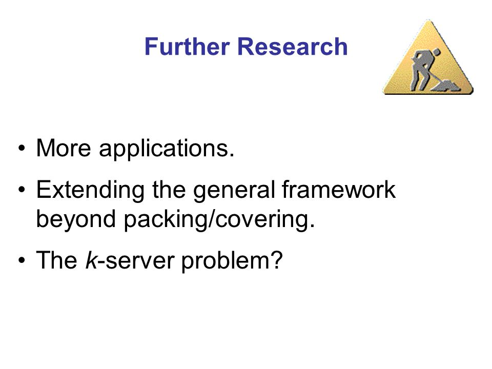 Further Research More applications. Extending the general framework beyond packing/covering. The k-server problem?