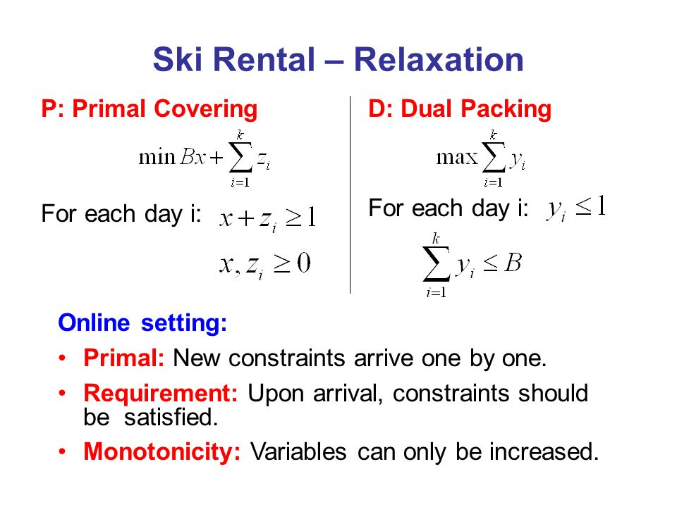 D: Dual Packing For each day i: Ski Rental – Relaxation P: Primal Covering For each day i: Online setting: Primal: New constraints arrive one by one.