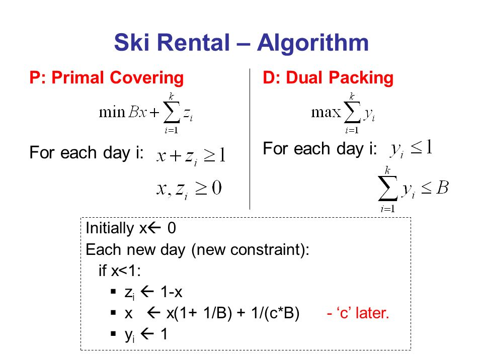 D: Dual Packing For each day i: Ski Rental – Algorithm P: Primal Covering For each day i: Initially x 0 Each new day (new constraint): if x<1: z i 1-x x x(1+ 1/B) + 1/(c*B) - c later.