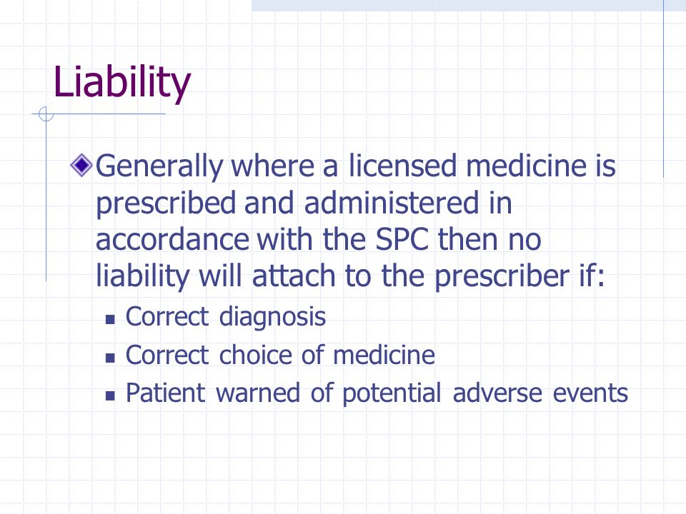 Liability Generally where a licensed medicine is prescribed and administered in accordance with the SPC then no liability will attach to the prescribe