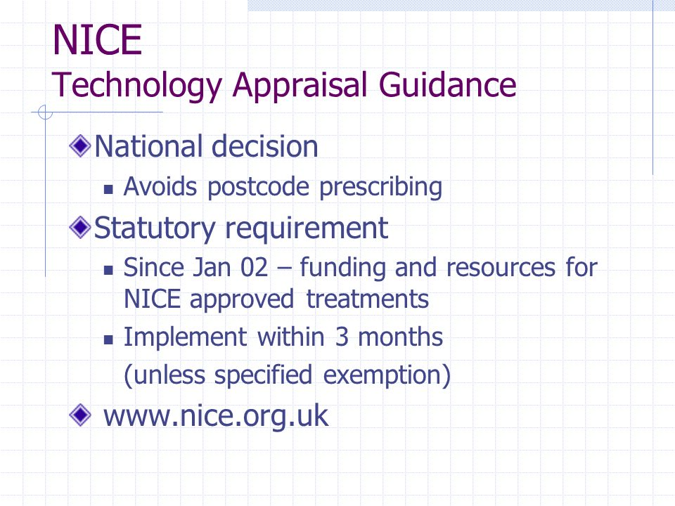 NICE Technology Appraisal Guidance National decision Avoids postcode prescribing Statutory requirement Since Jan 02 – funding and resources for NICE a