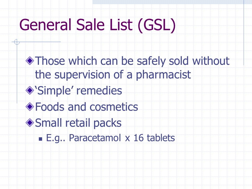 General Sale List (GSL) Those which can be safely sold without the supervision of a pharmacist Simple remedies Foods and cosmetics Small retail packs