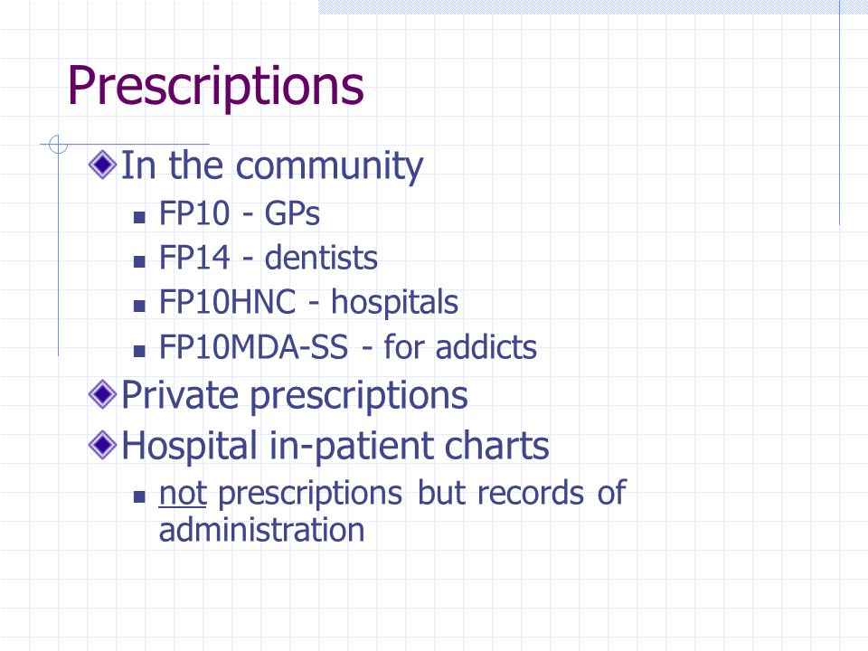 Prescriptions In the community FP10 - GPs FP14 - dentists FP10HNC - hospitals FP10MDA-SS - for addicts Private prescriptions Hospital in-patient chart