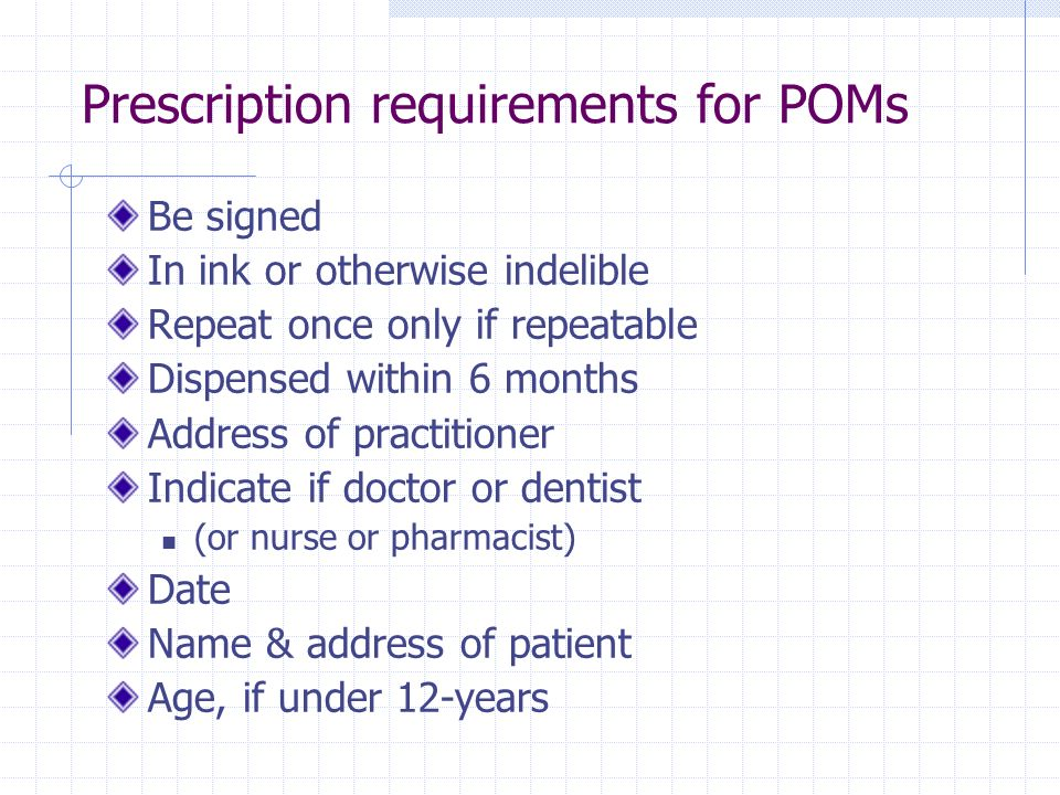 Prescription requirements for POMs Be signed In ink or otherwise indelible Repeat once only if repeatable Dispensed within 6 months Address of practit