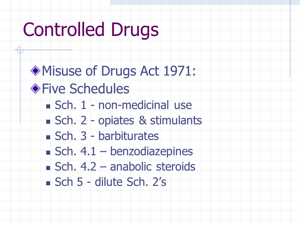 Controlled Drugs Misuse of Drugs Act 1971: Five Schedules Sch. 1 - non-medicinal use Sch. 2 - opiates & stimulants Sch. 3 - barbiturates Sch. 4.1 – be