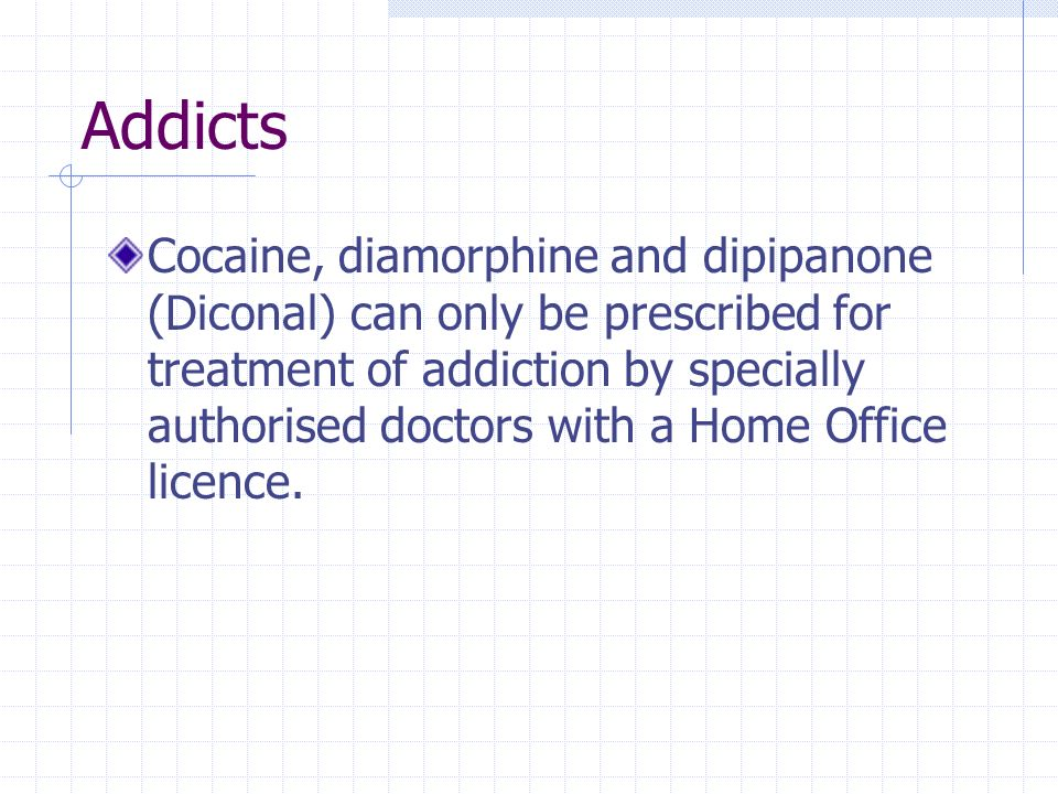 Addicts Cocaine, diamorphine and dipipanone (Diconal) can only be prescribed for treatment of addiction by specially authorised doctors with a Home Of