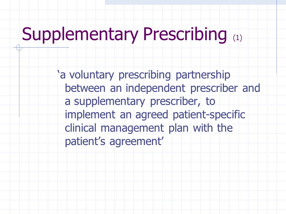 Supplementary Prescribing (1) a voluntary prescribing partnership between an independent prescriber and a supplementary prescriber, to implement an ag