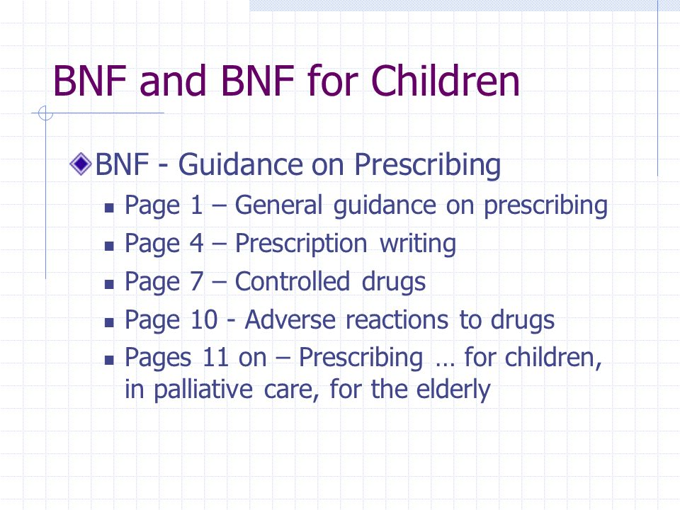 BNF and BNF for Children BNF - Guidance on Prescribing Page 1 – General guidance on prescribing Page 4 – Prescription writing Page 7 – Controlled drug