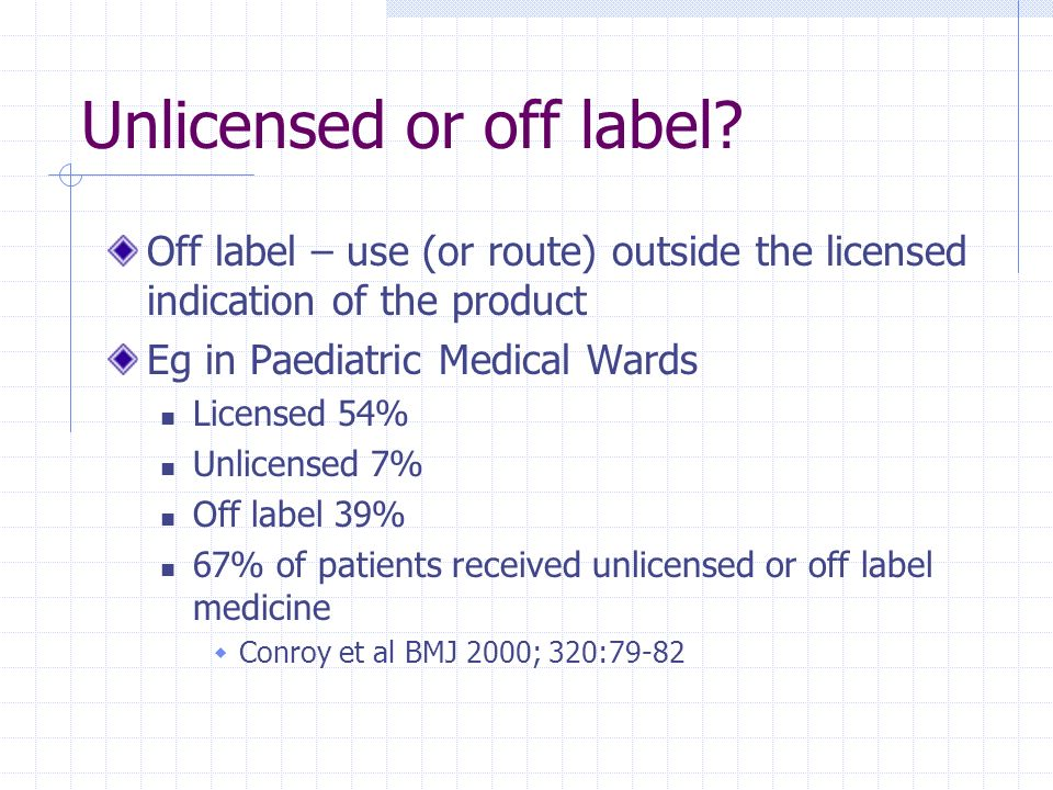Unlicensed or off label? Off label – use (or route) outside the licensed indication of the product Eg in Paediatric Medical Wards Licensed 54% Unlicen