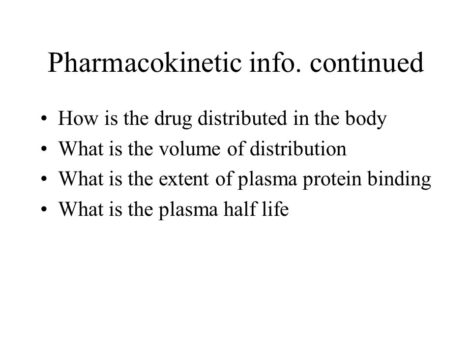 Pharmacokinetic info. continued How is the drug distributed in the body What is the volume of distribution What is the extent of plasma protein bindin