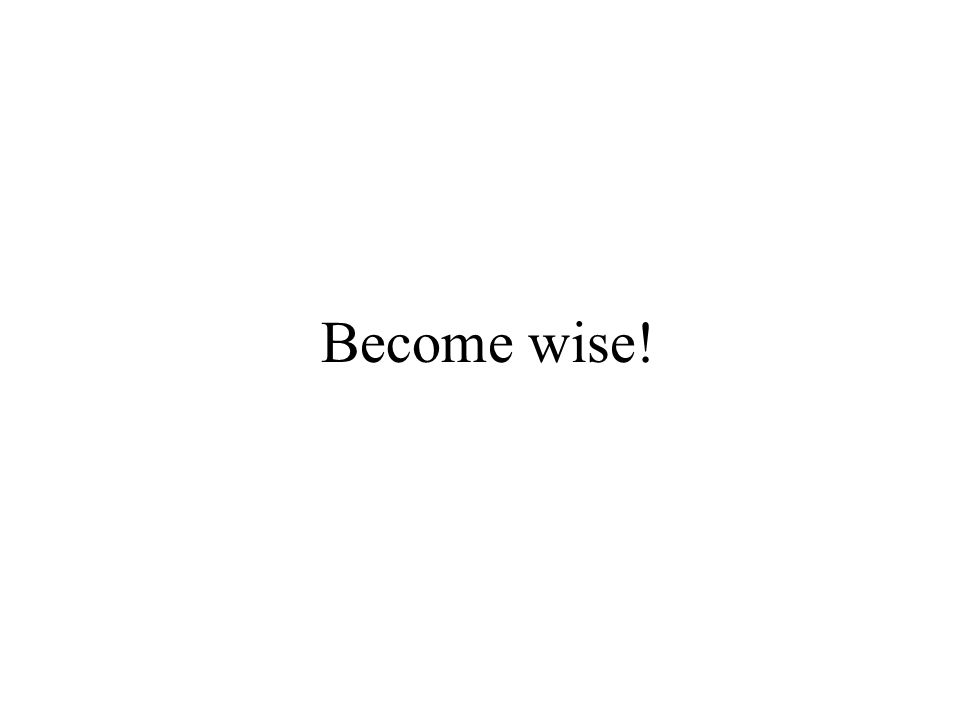 Become wise!