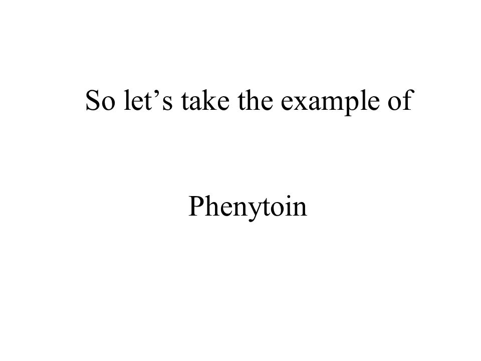 So lets take the example of Phenytoin