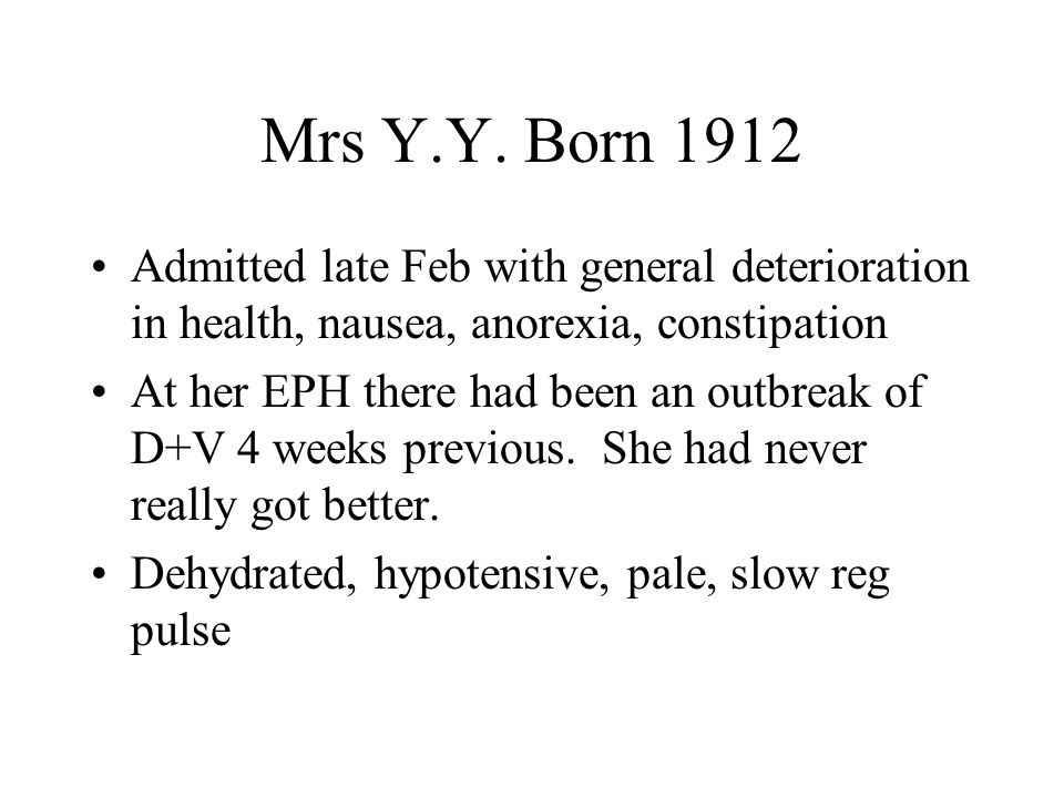 Mrs Y.Y. Born 1912 Admitted late Feb with general deterioration in health, nausea, anorexia, constipation At her EPH there had been an outbreak of D+V