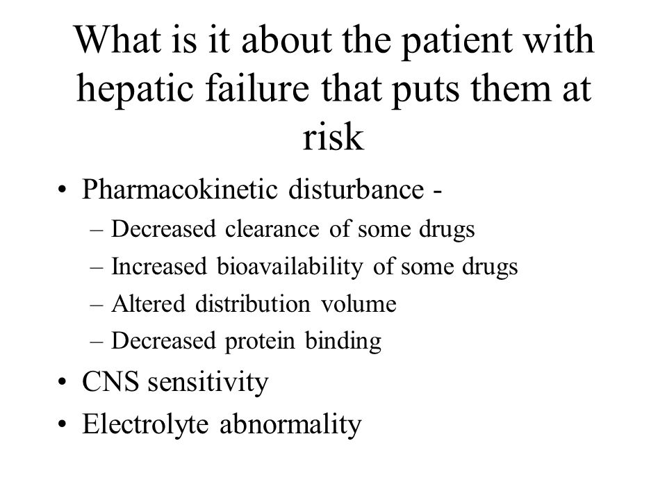 What is it about the patient with hepatic failure that puts them at risk Pharmacokinetic disturbance - –Decreased clearance of some drugs –Increased bioavailability of some drugs –Altered distribution volume –Decreased protein binding CNS sensitivity Electrolyte abnormality